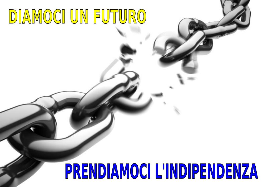 DIAMOCI UN FUTURO, PRENDIAMOCI L'INDIPENDENZA