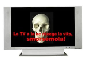 La TV la te ròxega la vìta, smorsala